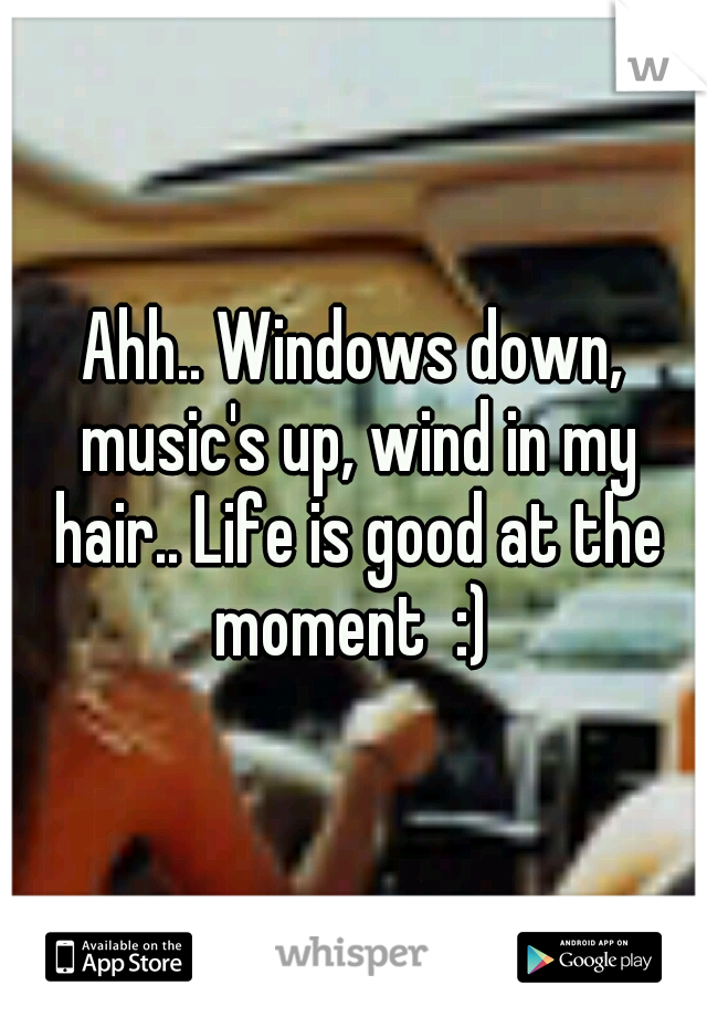 Ahh.. Windows down, music's up, wind in my hair.. Life is good at the moment  :)