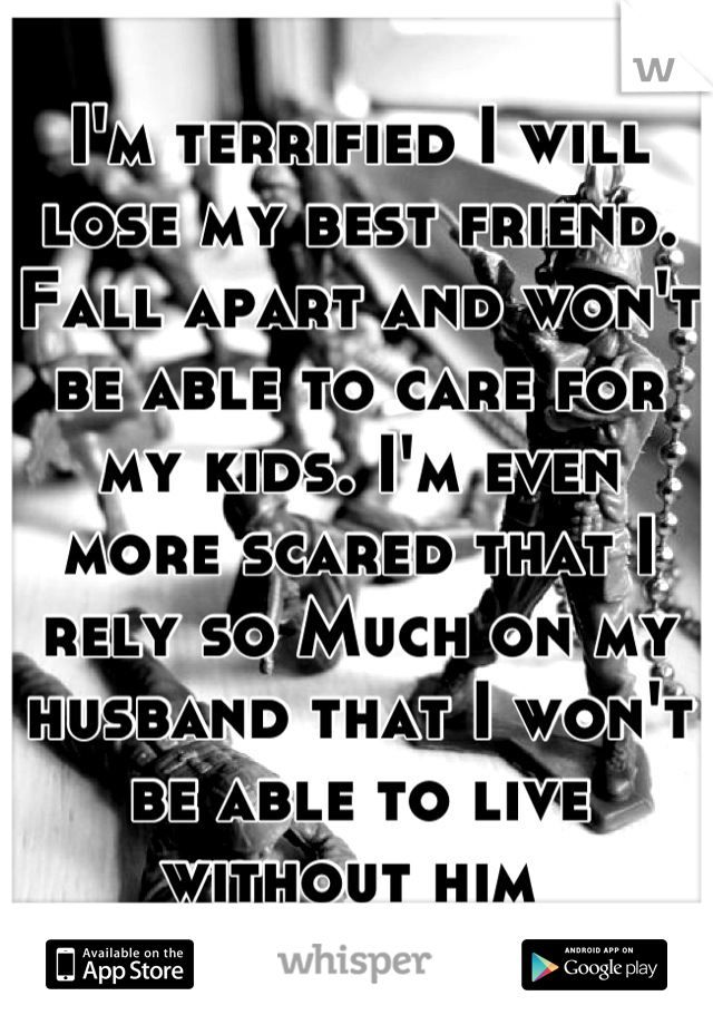 I'm terrified I will lose my best friend. Fall apart and won't be able to care for my kids. I'm even more scared that I rely so Much on my husband that I won't be able to live without him