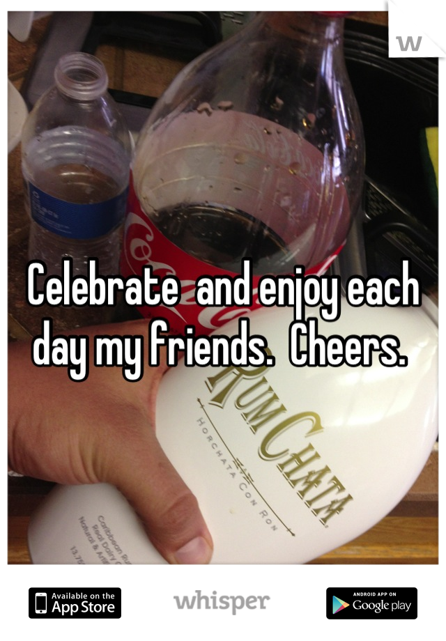 Celebrate  and enjoy each day my friends.  Cheers.