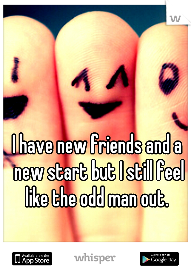 I have new friends and a new start but I still feel like the odd man out.