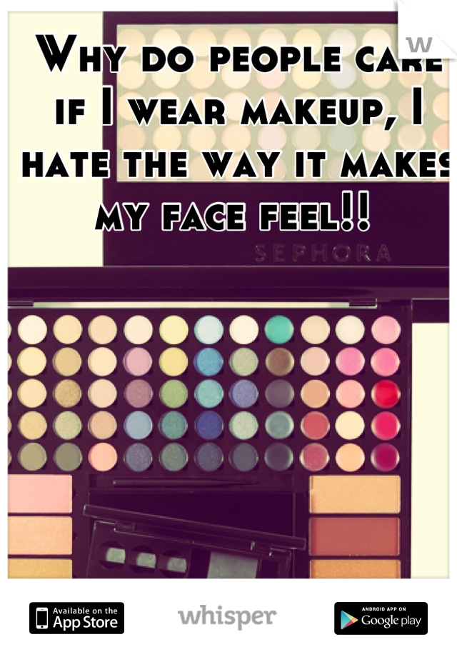 Why do people care if I wear makeup, I hate the way it makes my face feel!!