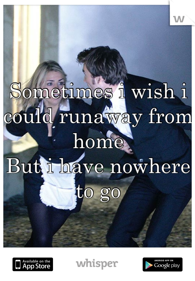 Sometimes i wish i could runaway from home  But i have nowhere to go