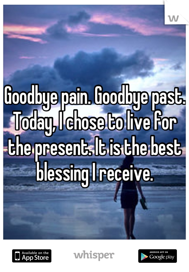 Goodbye pain. Goodbye past. Today, I chose to live for the present. It is the best blessing I receive.