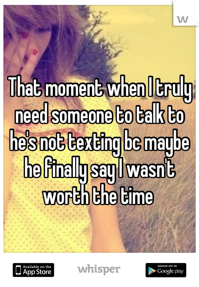 That moment when I truly need someone to talk to he's not texting bc maybe he finally say I wasn't worth the time