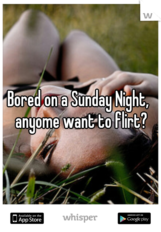 Bored on a Sunday Night,  anyome want to flirt?