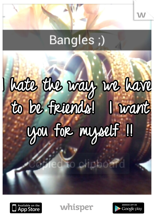 I hate the way we have to be friends!  I want you for myself !!