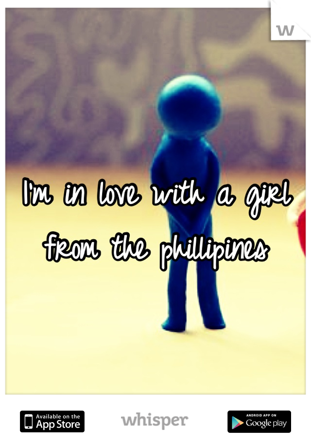 I'm in love with a girl from the phillipines