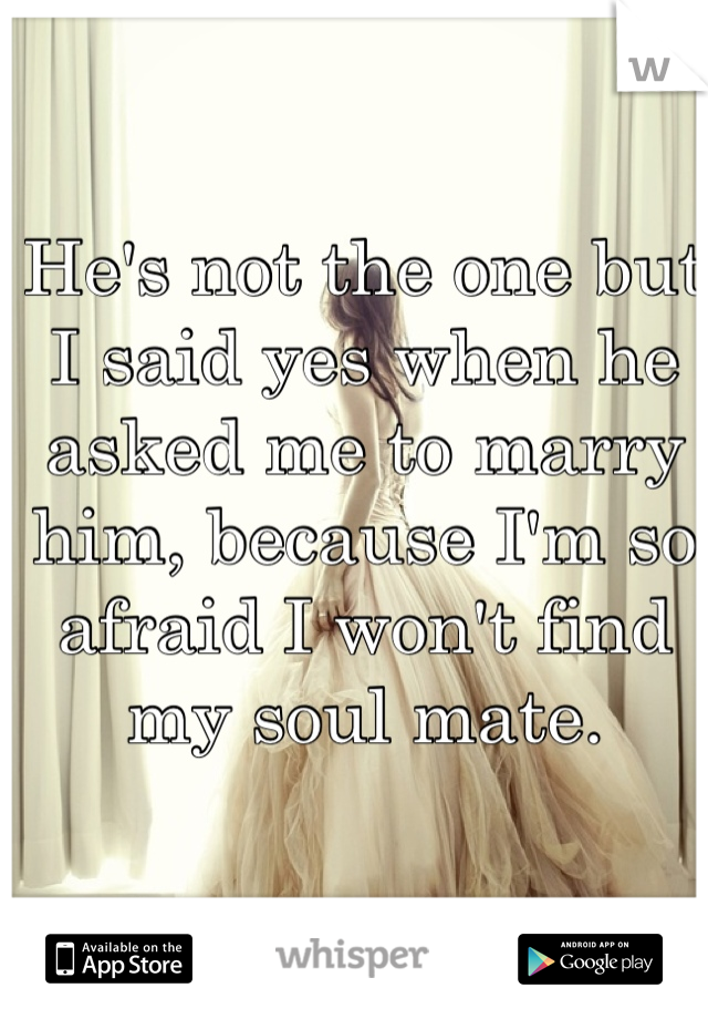 He's not the one but I said yes when he asked me to marry him, because I'm so afraid I won't find my soul mate.