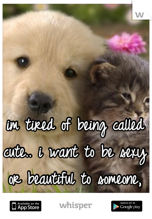"""im tired of being called cute.. i want to be sexy or beautiful to someone, not just """"ok"""".. :("""