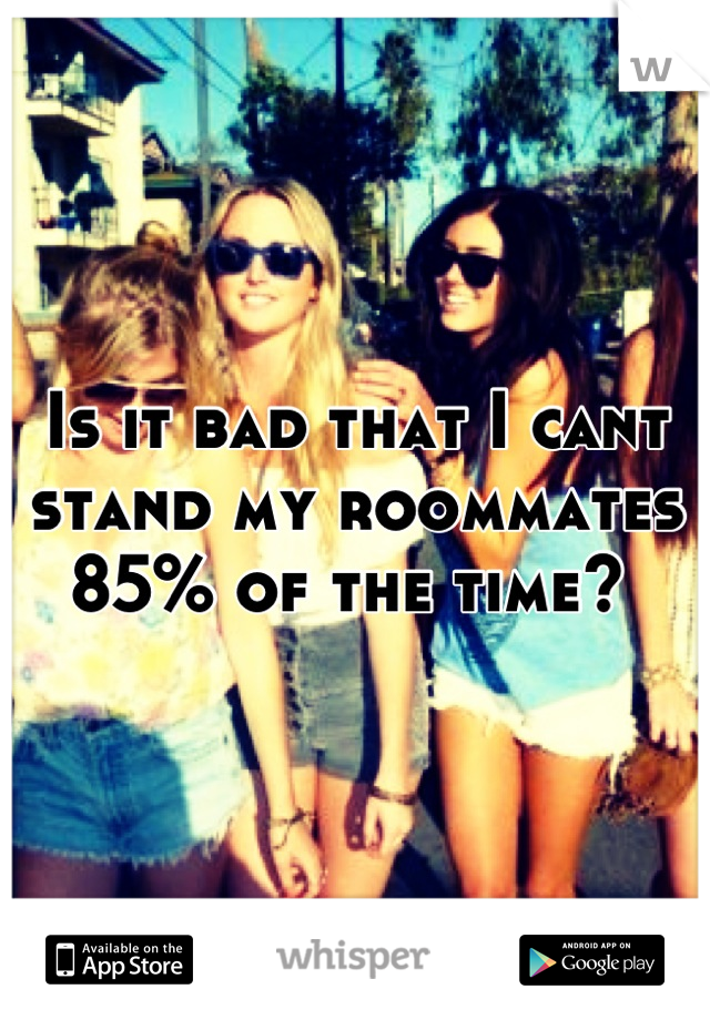 Is it bad that I cant stand my roommates 85% of the time?