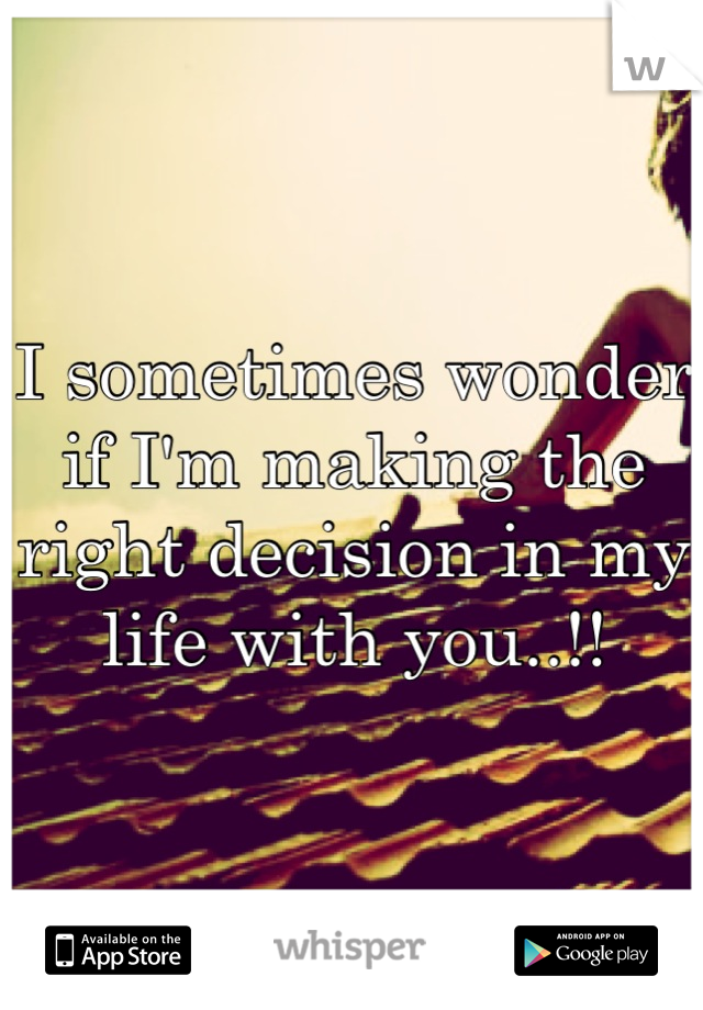 I sometimes wonder if I'm making the right decision in my life with you..!!