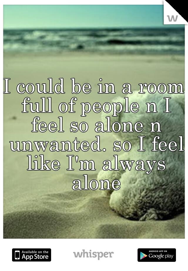 I could be in a room full of people n I feel so alone n unwanted. so I feel like I'm always alone