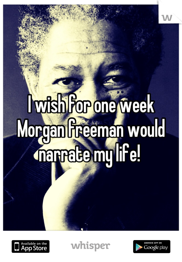I wish for one week Morgan freeman would narrate my life!