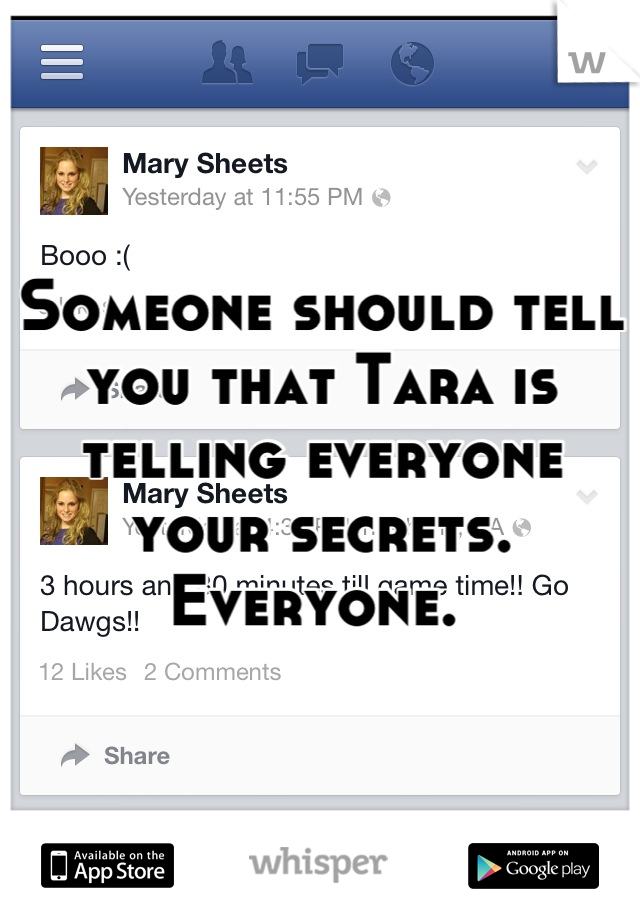 Someone should tell you that Tara is telling everyone your secrets. Everyone.