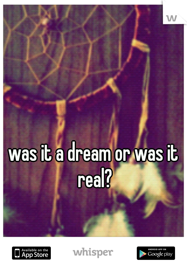 was it a dream or was it real?