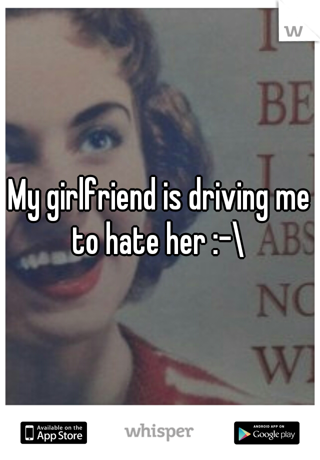My girlfriend is driving me to hate her :-\