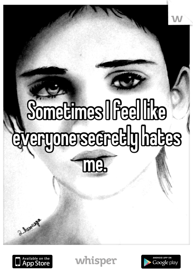 Sometimes I feel like everyone secretly hates me.