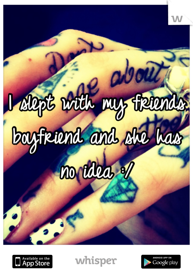 I slept with my friends boyfriend and she has no idea :/
