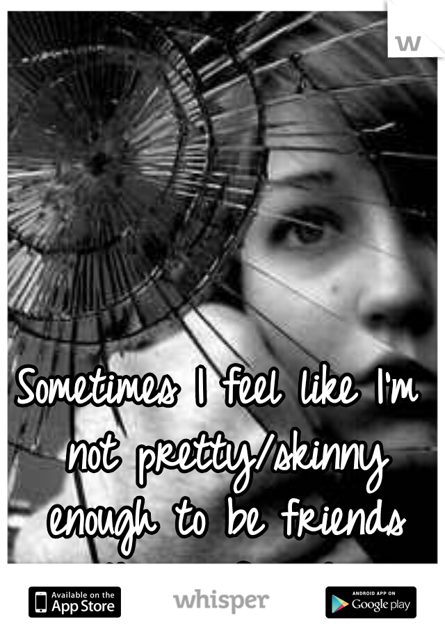 Sometimes I feel like I'm not pretty/skinny enough to be friends with my friends..