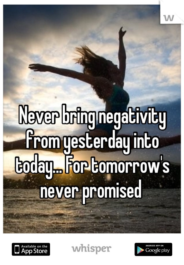 Never bring negativity from yesterday into today... For tomorrow's never promised