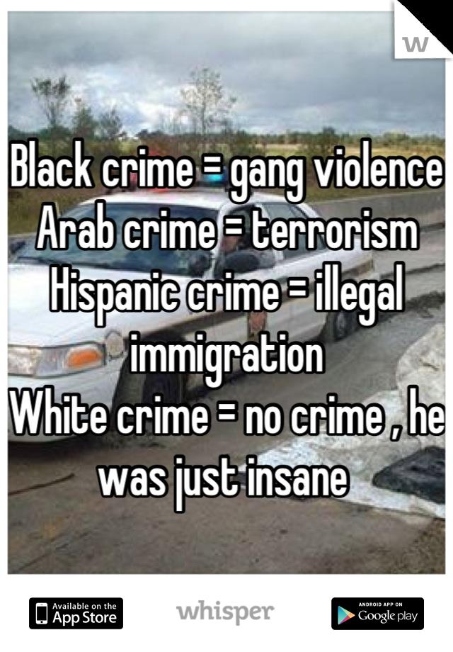 Black crime = gang violence  Arab crime = terrorism Hispanic crime = illegal immigration  White crime = no crime , he was just insane