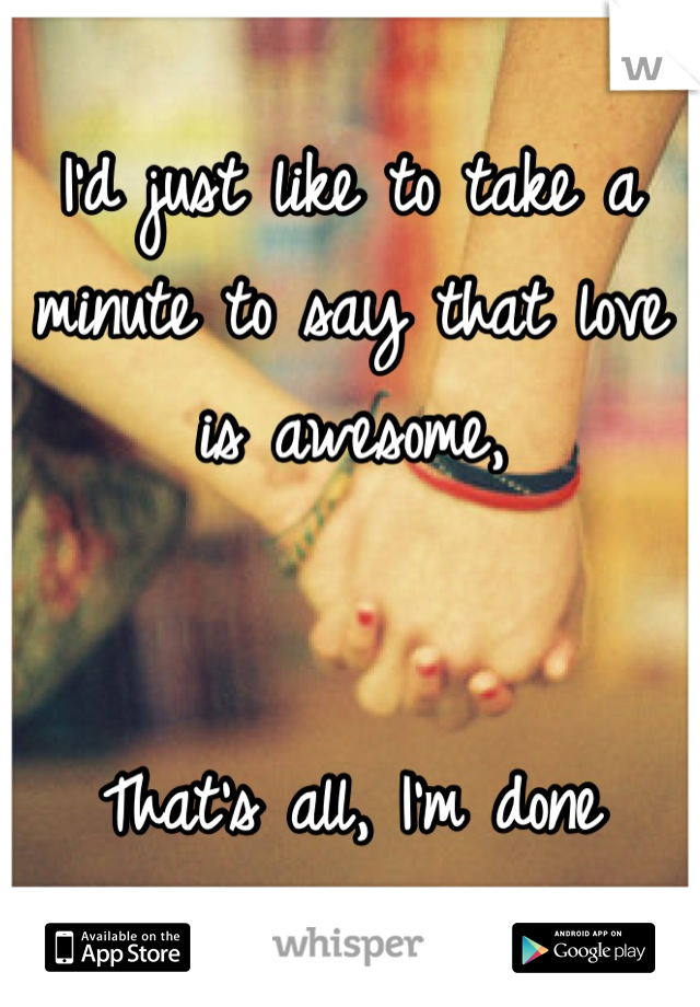 I'd just like to take a minute to say that love is awesome,   That's all, I'm done