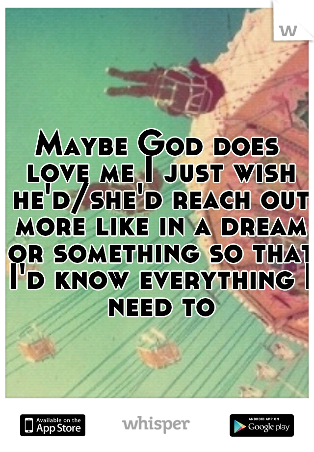 Maybe God does love me I just wish he'd/she'd reach out more like in a dream or something so that I'd know everything I need to