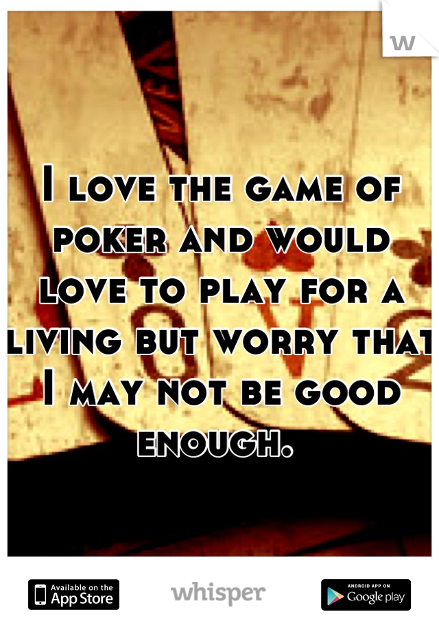 I love the game of poker and would love to play for a living but worry that I may not be good enough.