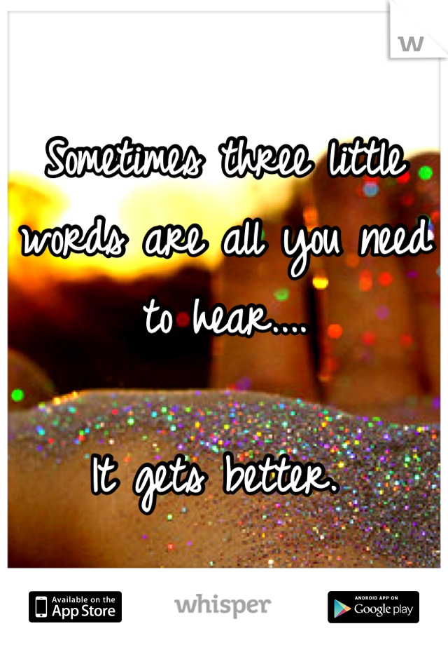 Sometimes three little words are all you need to hear....  It gets better.