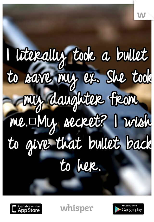 I literally took a bullet to save my ex. She took my daughter from me. My secret? I wish to give that bullet back to her.