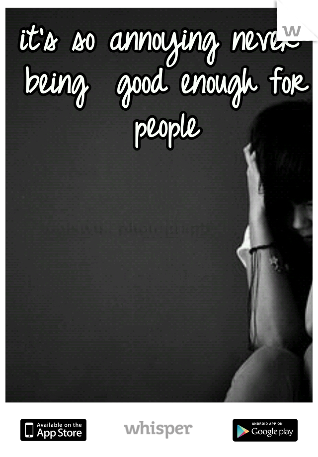 it's so annoying never being  good enough for people