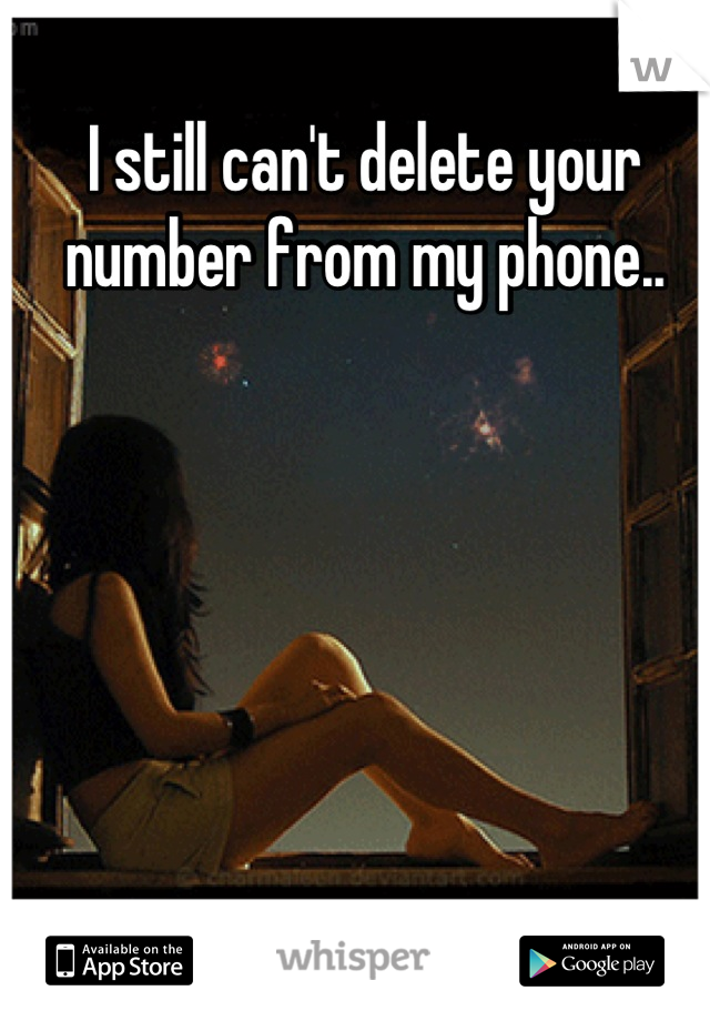 I still can't delete your number from my phone..