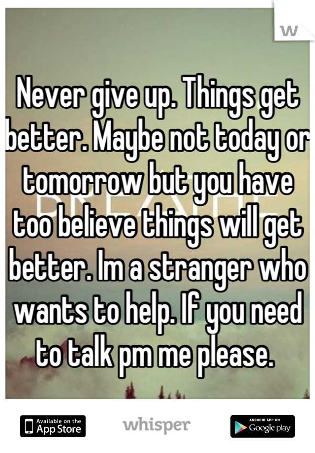 Never give up. Things get better. Maybe not today or tomorrow but you have too believe things will get better. Im a stranger who wants to help. If you need to talk pm me please.