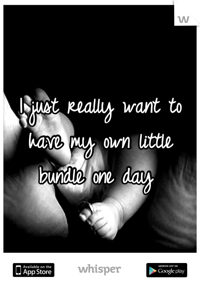 I just really want to have my own little bundle one day