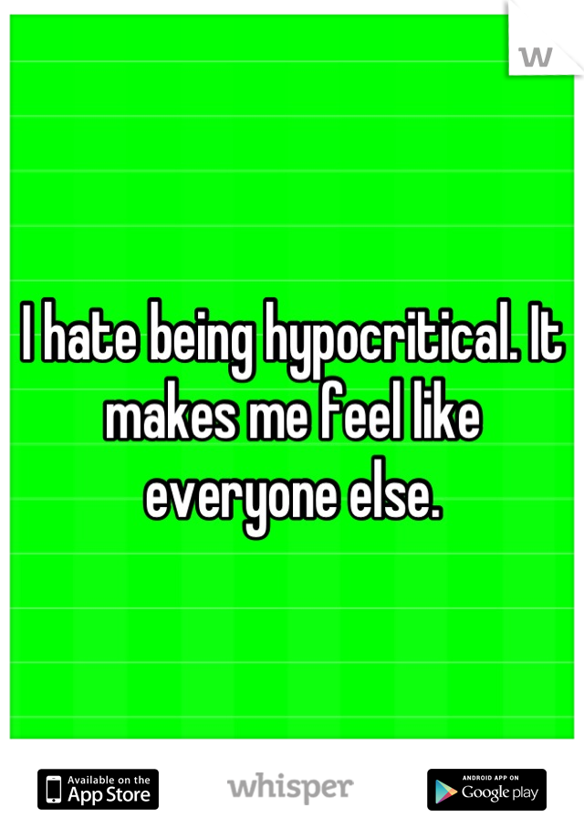 I hate being hypocritical. It makes me feel like everyone else.
