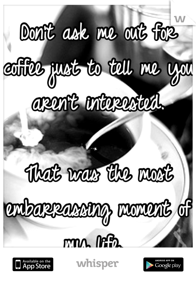 Don't ask me out for coffee just to tell me you aren't interested.   That was the most embarrassing moment of my life.