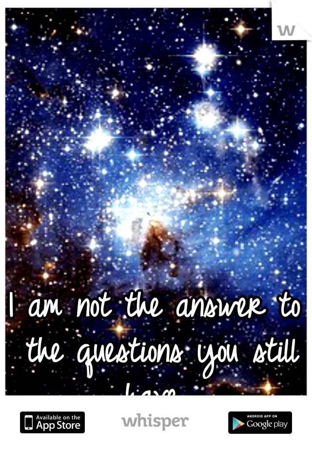 I am not the answer to the questions you still have...
