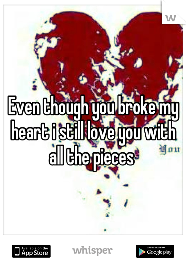 Even though you broke my heart i still love you with all the pieces