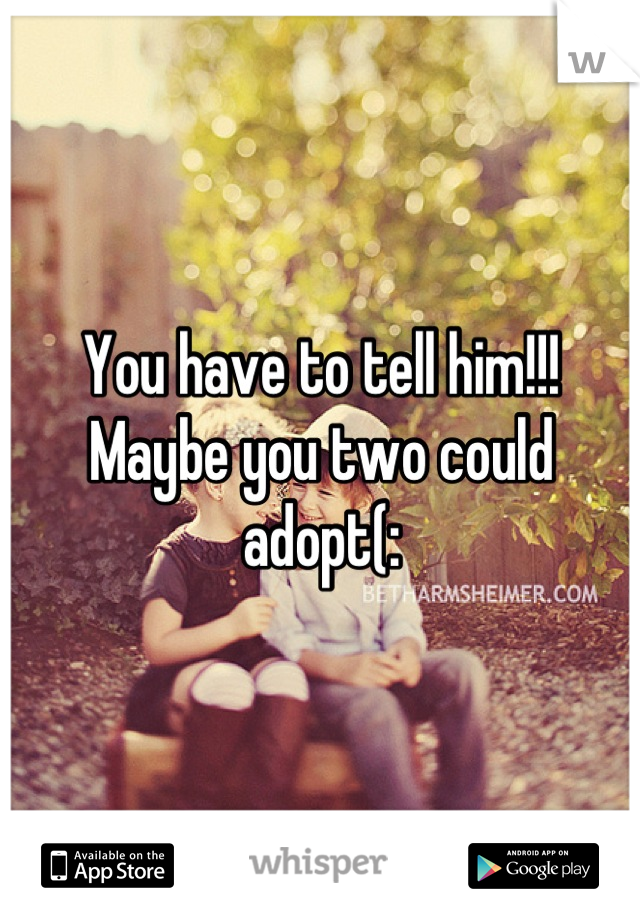 You have to tell him!!! Maybe you two could adopt(: