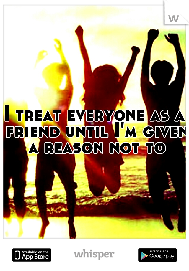 I treat everyone as a friend until I'm given a reason not to
