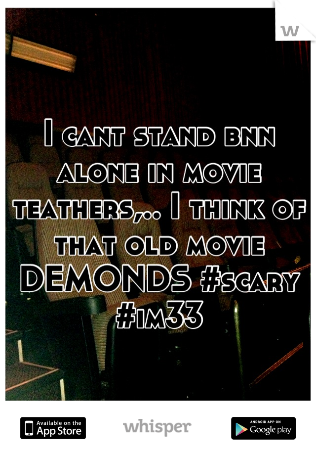 I cant stand bnn alone in movie teathers,.. I think of that old movie DEMONDS #scary #im33