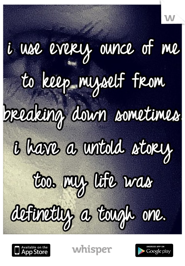 i use every ounce of me to keep myself from breaking down sometimes. i have a untold story too. my life was definetly a tough one.