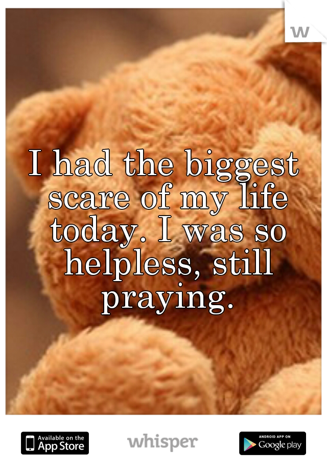 I had the biggest scare of my life today. I was so helpless, still praying.