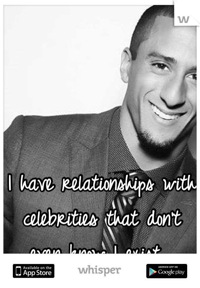 I have relationships with celebrities that don't even know I exist.