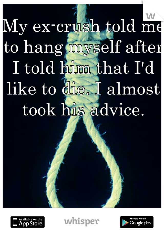 My ex-crush told me to hang myself after I told him that I'd like to die. I almost took his advice.