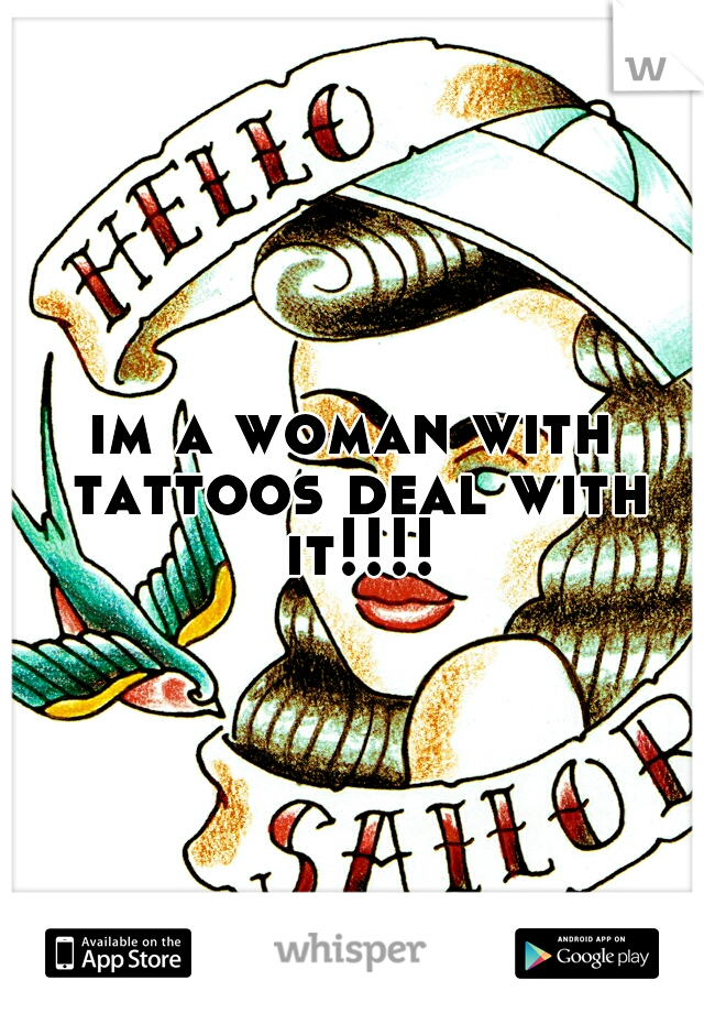 im a woman with tattoos deal with it!!!!
