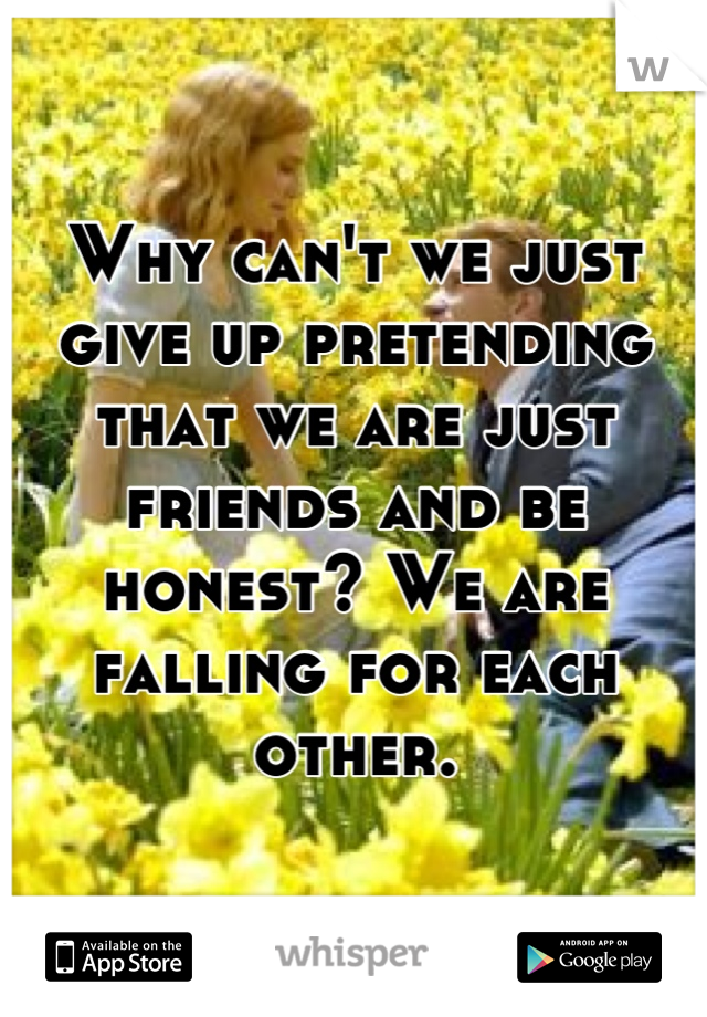 Why can't we just give up pretending that we are just friends and be honest? We are falling for each other.