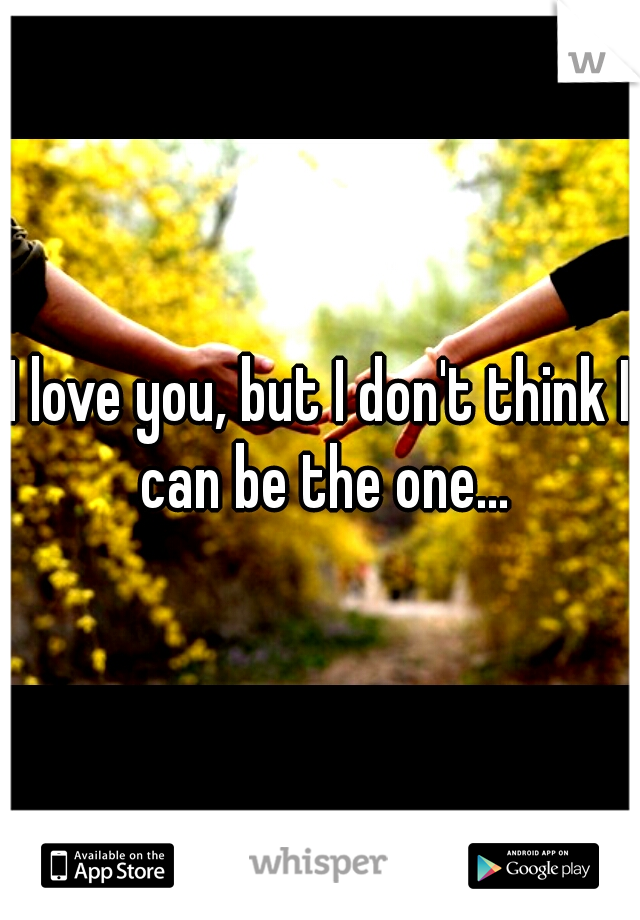 I love you, but I don't think I can be the one...