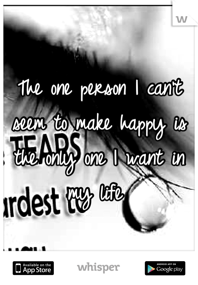 The one person I can't seem to make happy is the only one I want in my life