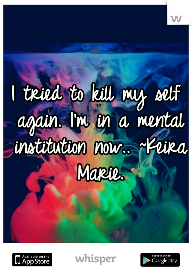 I tried to kill my self again. I'm in a mental institution now.. ~Keira Marie.